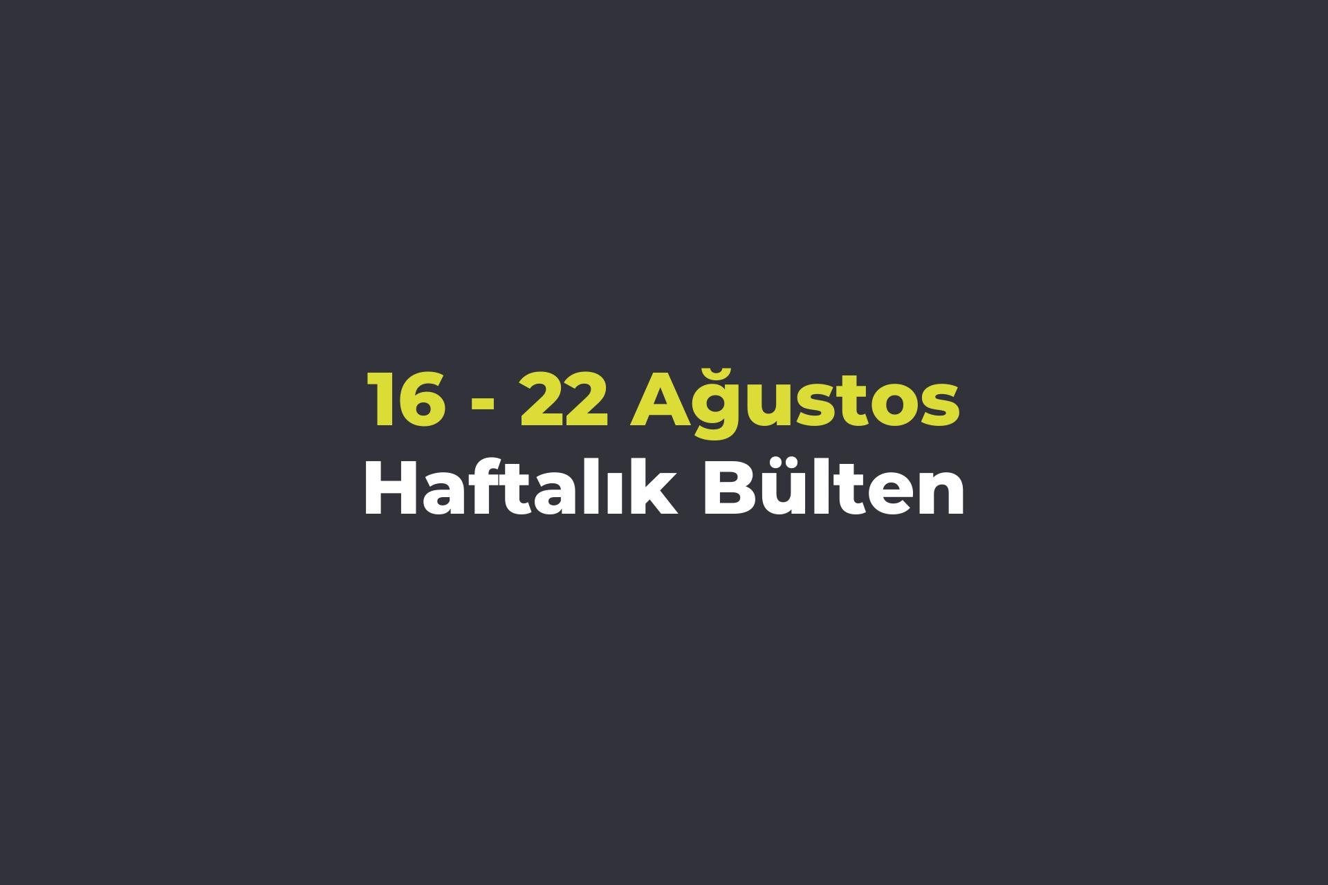 16-22 Ağustos Haftalık Bülteni