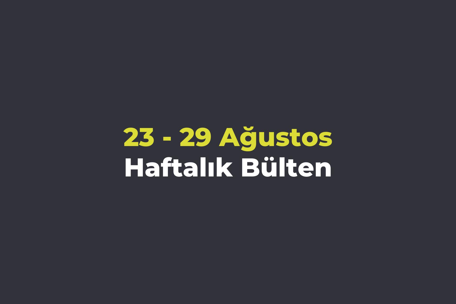 23-29 Ağustos Haftalık Bülteni